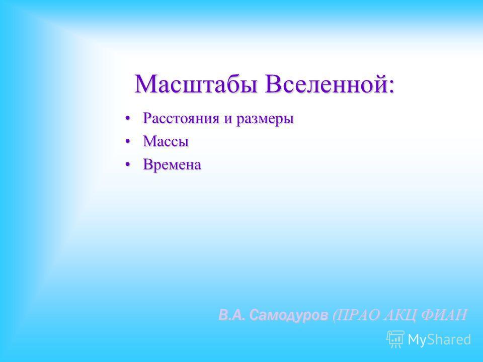 Масштабы Вселенной: В.А. Самодуров (ПРАО АКЦ ФИАН Расстояния и размеры Расстояния и размеры Массы Массы Времена Времена