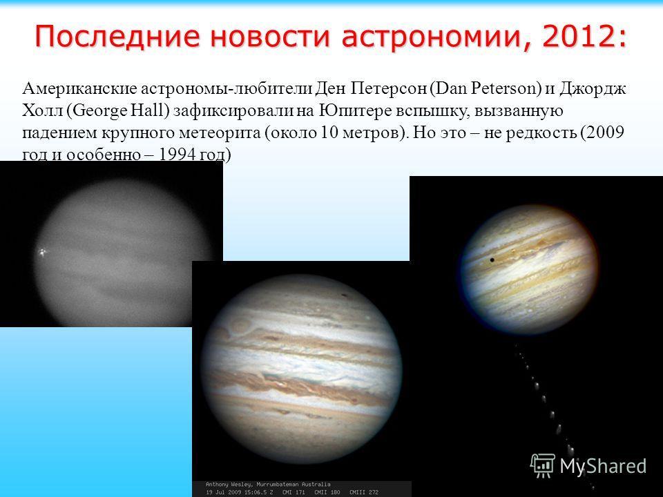 Американские астрономы-любители Ден Петерсон (Dan Peterson) и Джордж Холл (George Hall) зафиксировали на Юпитере вспышку, вызванную падением крупного метеорита (около 10 метров). Но это – не редкость (2009 год и особенно – 1994 год)