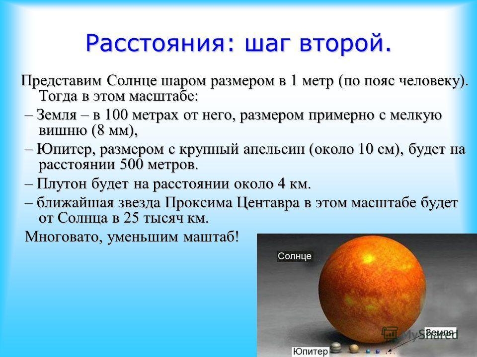 Расстояния: шаг второй. Представим Солнце шаром размером в 1 метр (по пояс человеку). Тогда в этом масштабе: – Земля – в 100 метрах от него, размером примерно с мелкую вишню (8 мм), – Земля – в 100 метрах от него, размером примерно с мелкую вишню (8