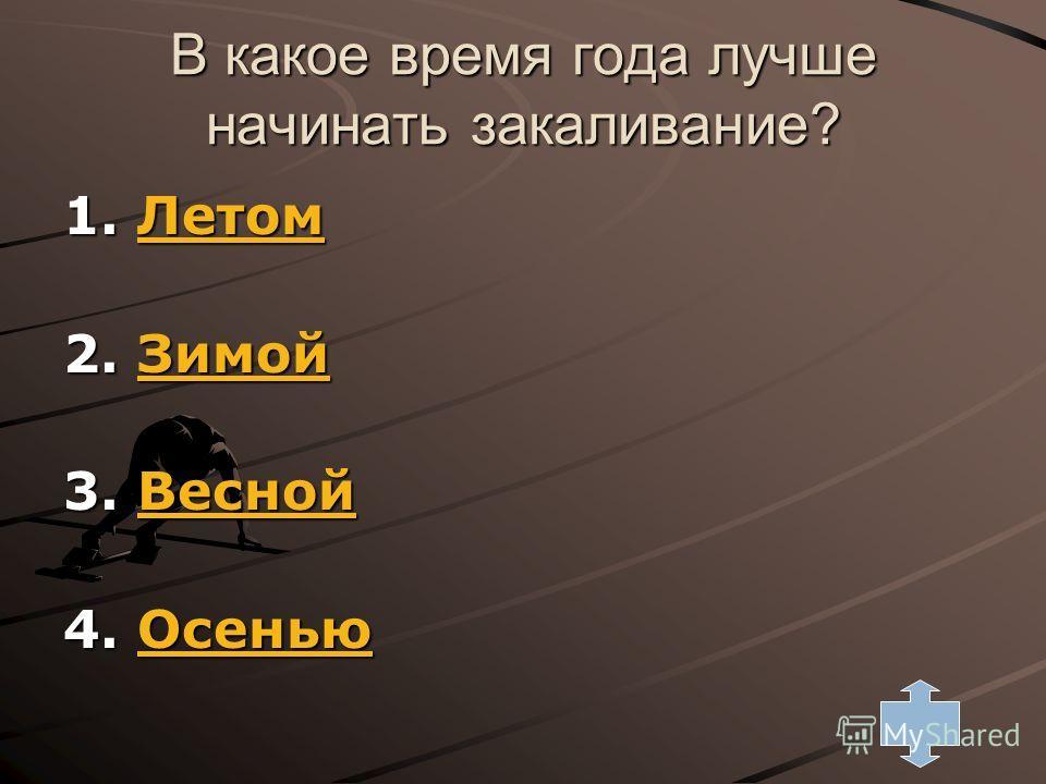 В какое время года лучше начинать закаливание? 1. Летом Летом 2. Зимой Зимой 3. Весной Весной 4. Осенью Осенью