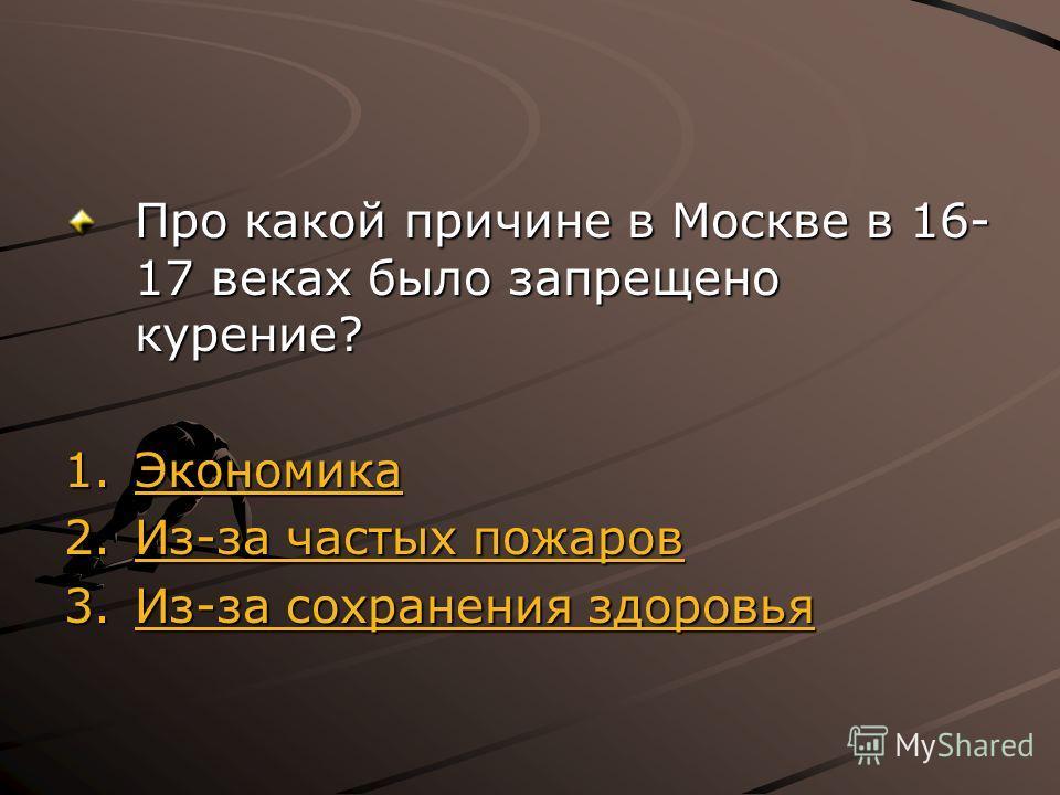 Про какой причине в Москве в 16- 17 веках было запрещено курение? 1. Экономика Экономика 2.Из-за частых пожаров Из-за частых пожаров Из-за частых пожаров 3.Из-за сохранения здоровья Из-за сохранения здоровья Из-за сохранения здоровья