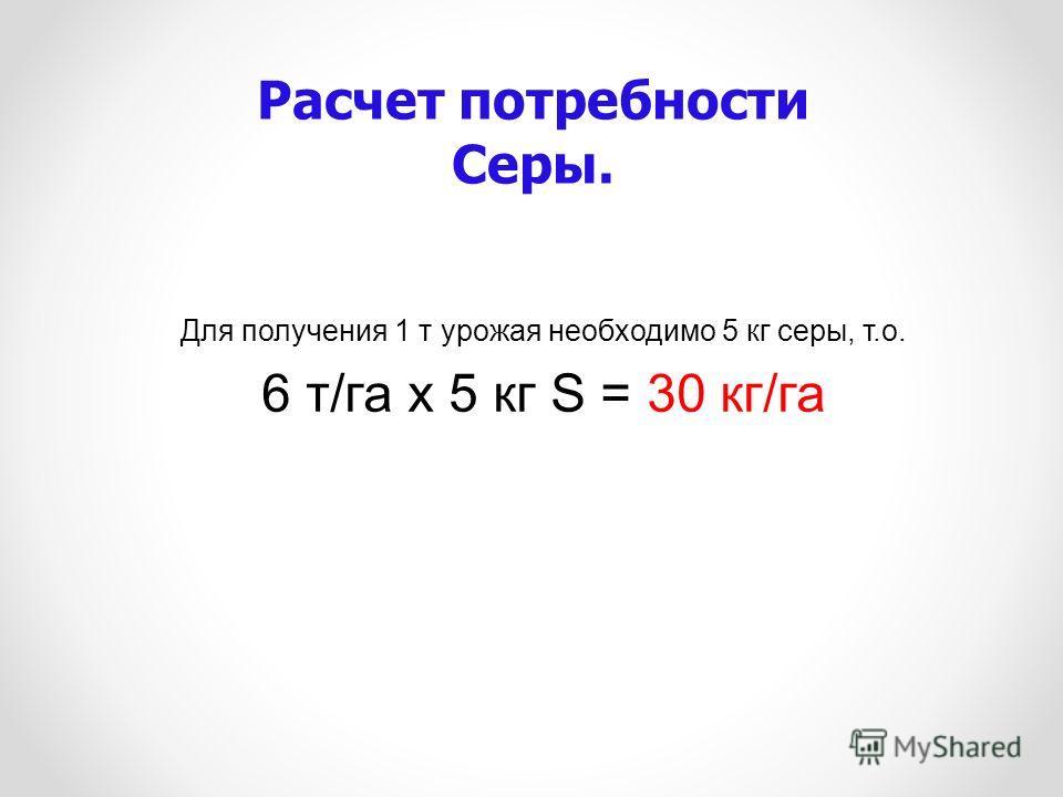 Для получения 1 т урожая необходимо 5 кг серы, т.о. 6 т/га х 5 кг S = 30 кг/га Расчет потребности Серы.