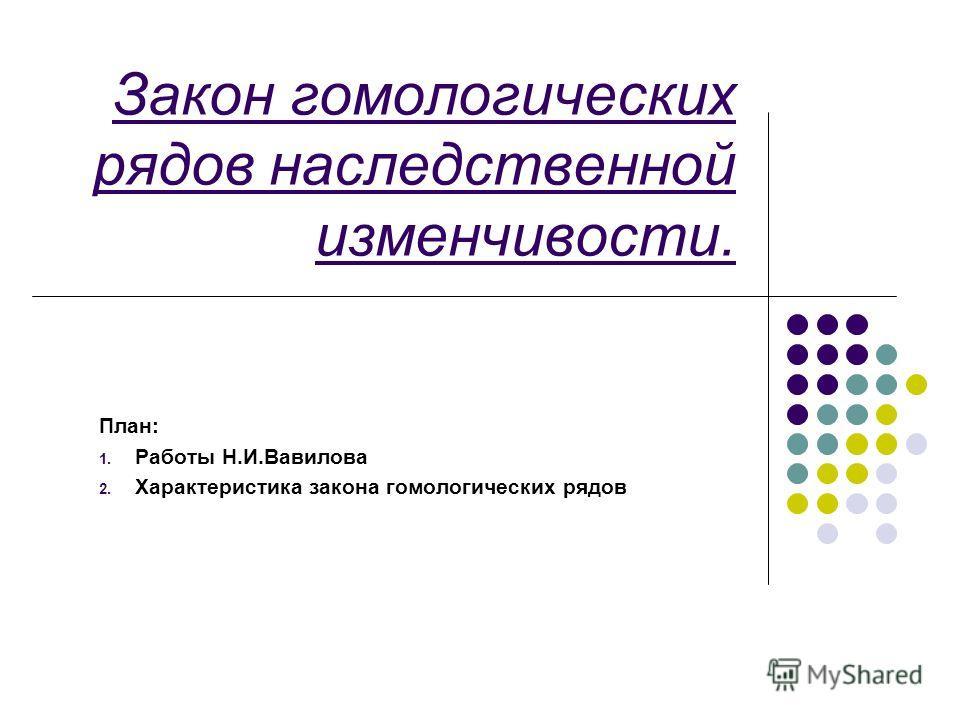 Закон гомологических рядов наследственной изменчивости. План: 1. Работы Н.И.Вавилова 2. Характеристика закона гомологических рядов