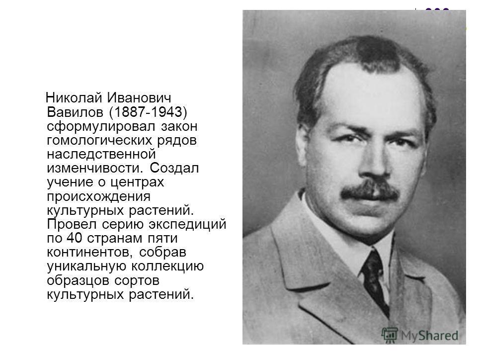 Николай Иванович Вавилов (1887-1943) сформулировал закон гомологических рядов наследственной изменчивости. Создал учение о центрах происхождения культурных растений. Провел серию экспедиций по 40 странам пяти континентов, собрав уникальную коллекцию