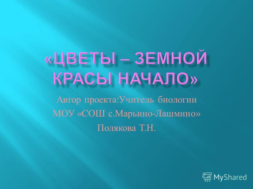 Автор проекта : Учитель биологии МОУ « СОШ с. Марьино - Лашмино » Полякова Т. Н.