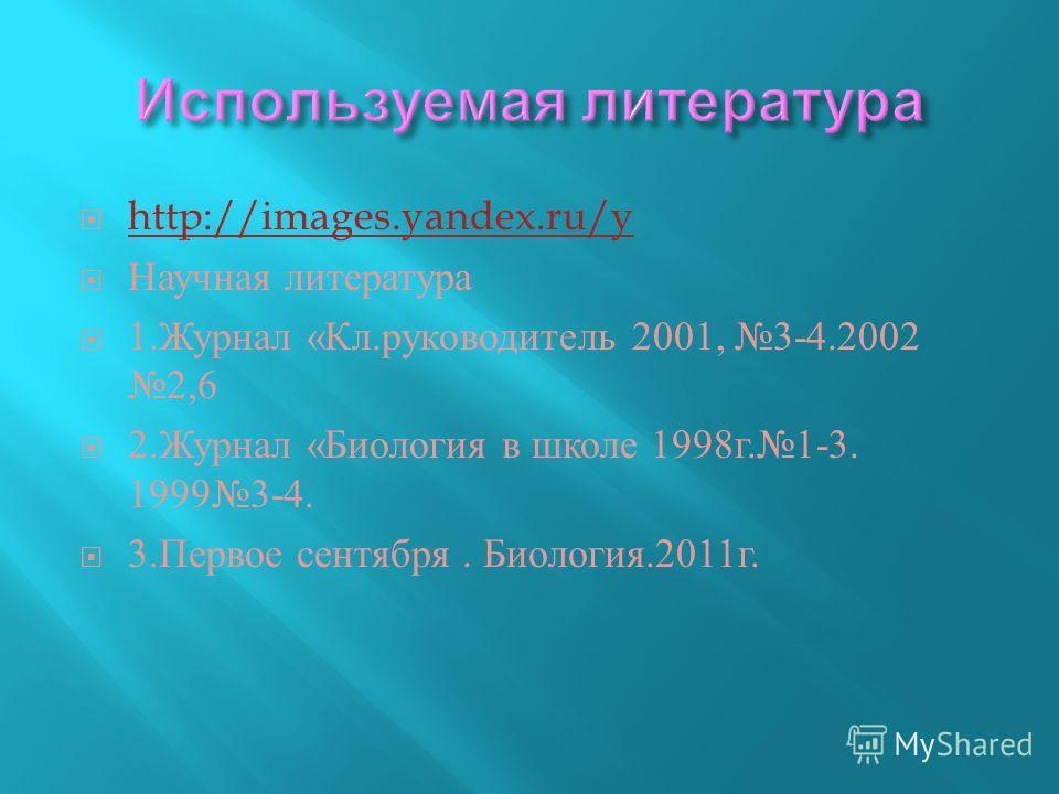 http://images.yandex.ru/y Научная литература 1. Журнал « Кл. руководитель 2001, 3-4.2002 2,6 2. Журнал « Биология в школе 1998 г.1-3. 19993-4. 3. Первое сентября. Биология.2011 г.