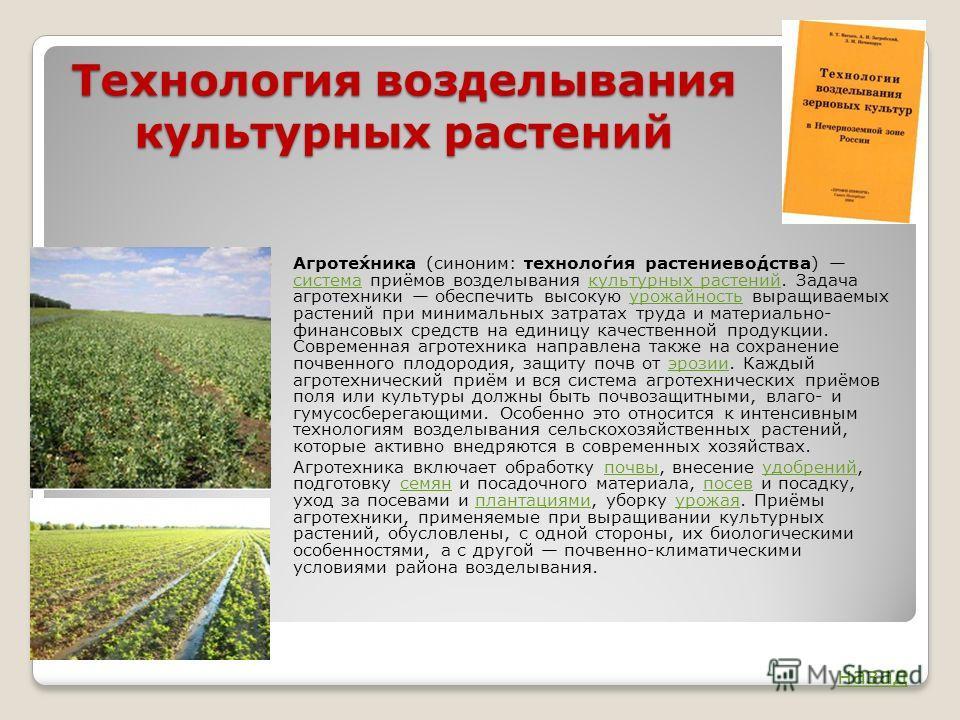 Технология возделывания культурных растений Агроте́хника (синоним: техноло́гия растениево́дства) система приёмов возделывания культурных растений. Задача агротехники обеспечить высокую урожайность выращиваемых растений при минимальных затратах труда
