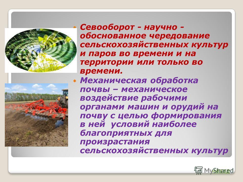 Севооборот - научно - обоснованное чередование сельскохозяйственных культур и паров во времени и на территории или только во времени. Механическая обработка почвы – механическое воздействие рабочими органами машин и орудий на почву с целью формирован