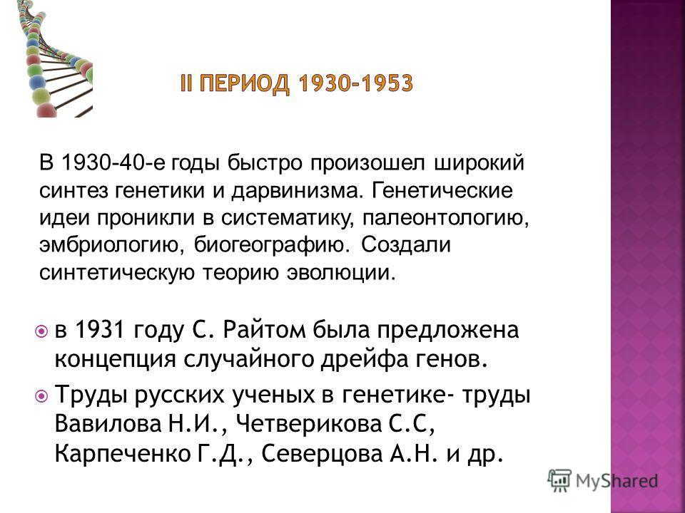 в 1931 году С. Райтом была предложена концепция случайного дрейфа генов. Труды русских ученых в генетике- труды Вавилова Н.И., Четверикова С.С, Карпеченко Г.Д., Северцова А.Н. и др. В 1930-40-е годы быстро произошел широкий синтез генетики и дарвиниз