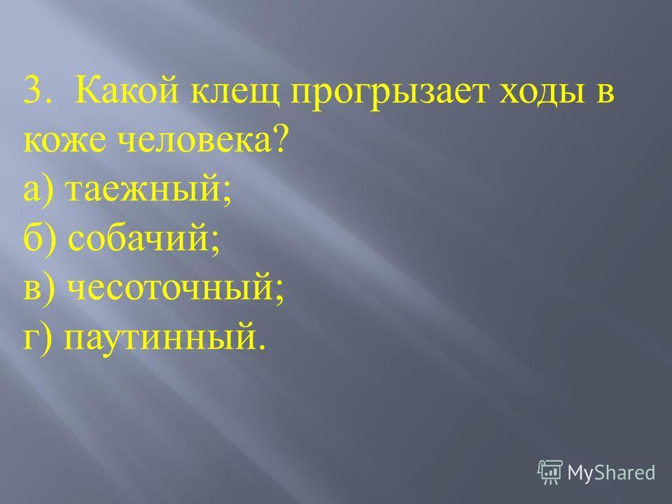 3. Какой клещ прогрызает ходы в коже человека? а) таежный; б) собачий; в) чесоточный; г) паутинный.
