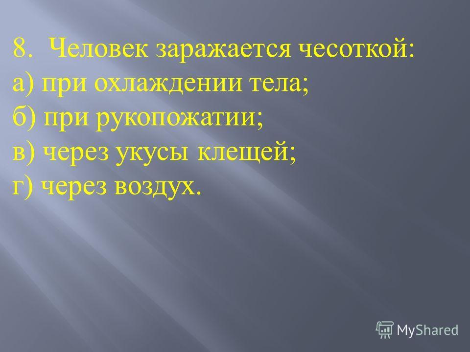 8. Человек заражается чесоткой: а) при охлаждении тела; б) при рукопожатии; в) через укусы клещей; г) через воздух.