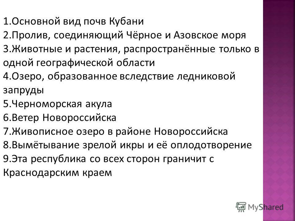 1. Основной вид почв Кубани 2.Пролив, соединяющий Чёрное и Азовское моря 3. Животные и растения, распространённые только в одной географической области 4.Озеро, образованное вследствие ледниковой запруды 5. Черноморская акула 6. Ветер Новороссийска 7