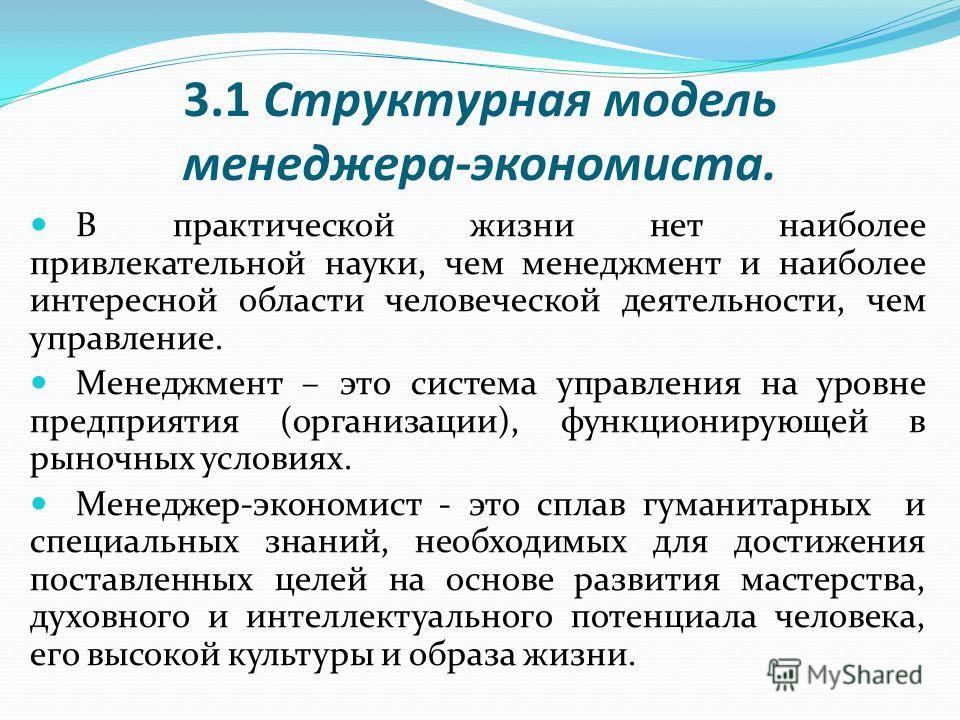 3.1 Структурная модель менеджера-экономиста. В практической жизни нет наиболее привлекательной науки, чем менеджмент и наиболее интересной области человеческой деятельности, чем управление. Менеджмент – это система управления на уровне предприятия (о