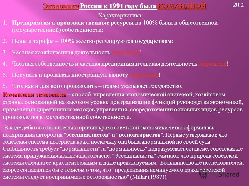 20.2 Экономика России к 1991 году была КОМАНДНОЙ Характеристика : 1.Предприятия и производственные ресурсы на 100% были в общественной ( государственной ) собственности ; 2.Цены и тарифы – 100% жестко регулируются государством ; 3.Частная хозяйственн