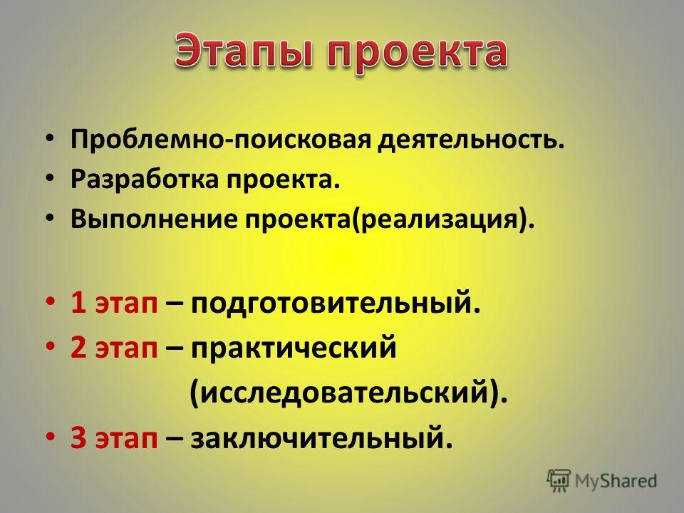 Проблемно-поисковая деятельность. Разработка проекта. Выполнение проекта(реализация). 1 этап – подготовительный. 2 этап – практический (исследовательский). 3 этап – заключительный.
