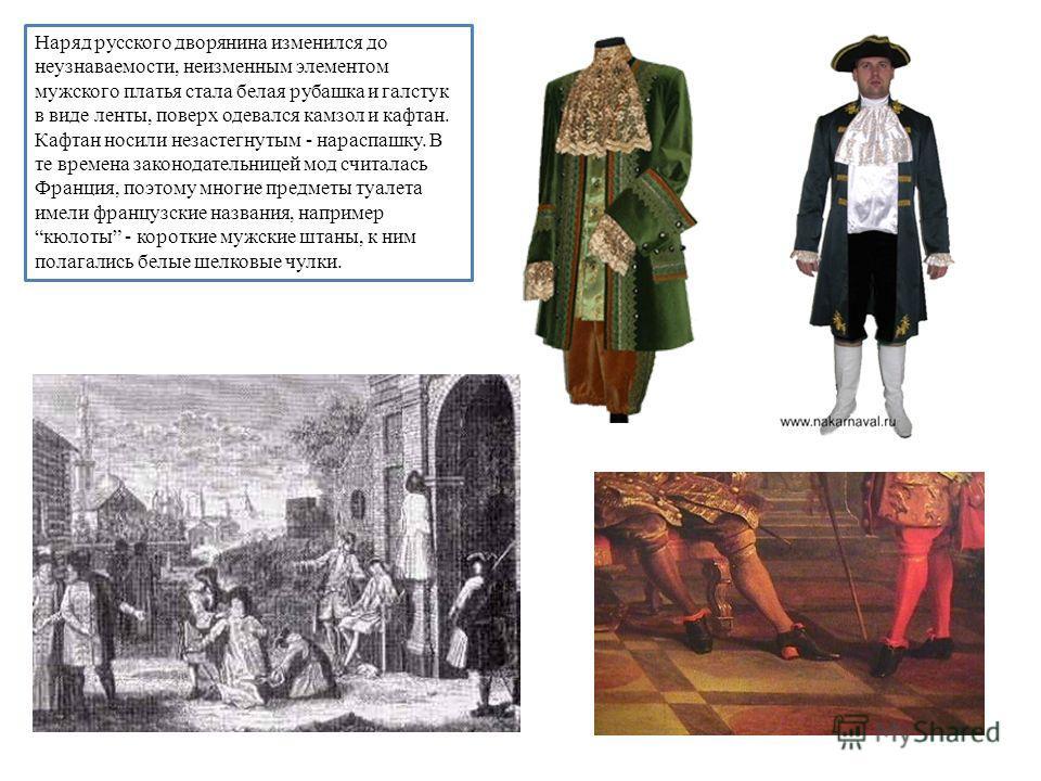 Наряд русского дворянина изменился до неузнаваемости, неизменным элементом мужского платья стала белая рубашка и галстук в виде ленты, поверх одевался камзол и кафтан. Кафтан носили незастегнутым - нараспашку. В те времена законодательницей мод счита