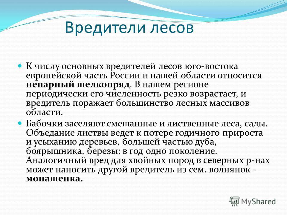 Вредители лесов К числу основных вредителей лесов юго-востока европейской часть России и нашей области относится непарный шелкопряд. В нашем регионе периодически его численность резко возрастает, и вредитель поражает большинство лесных массивов облас