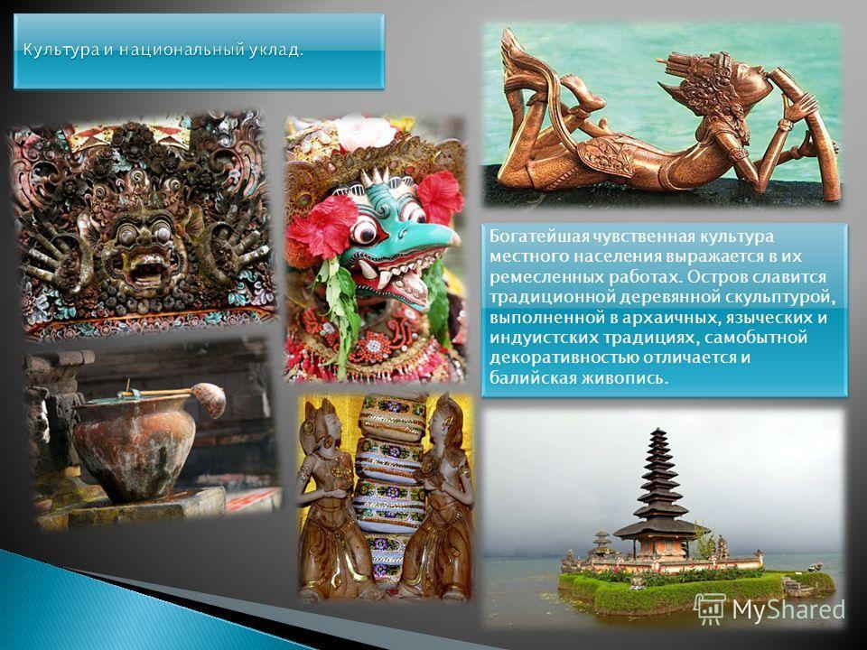 Богатейшая чувственная культура местного населения выражается в их ремесленных работах. Остров славится традиционной деревянной скульптурой, выполненной в архаичных, языческих и индуистских традициях, самобытной декоративностью отличается и балийская