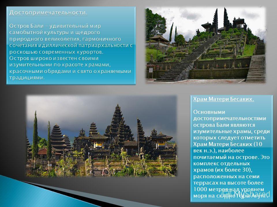 Храм Матери Бесаких. Основными достопримечательностями острова Бали являются изумительные храмы, среди которых следует отметить Храм Матери Бесаких (10 век н.э.), наиболее почитаемый на острове. Это комплекс отдельных храмов (их более 30), расположен