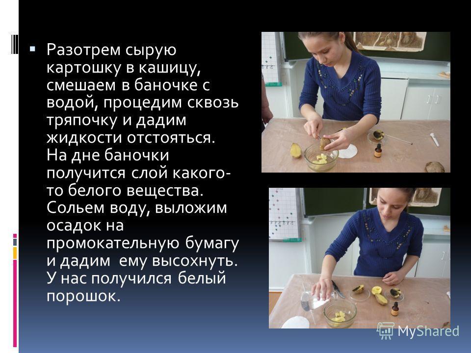 Разотрем сырую картошку в кашицу, смешаем в баночке с водой, процедим сквозь тряпочку и дадим жидкости отстояться. На дне баночки получится слой какого- то белого вещества. Сольем воду, выложим осадок на промокательную бумагу и дадим ему высохнуть. У