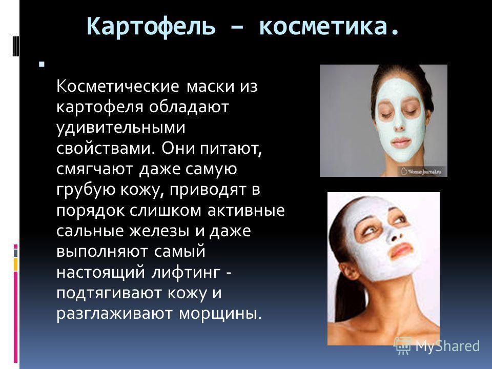 Картофель – косметика. Косметические маски из картофеля обладают удивительными свойствами. Они питают, смягчают даже самую грубую кожу, приводят в порядок слишком активные сальные железы и даже выполняют самый настоящий лифтинг - подтягивают кожу и р