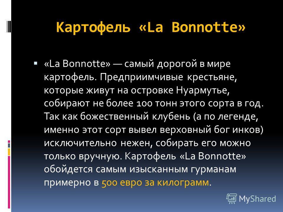Картофель «La Bonnotte» «La Bonnotte» самый дорогой в мире картофель. Предприимчивые крестьяне, которые живут на островке Нуармутье, собирают не более 100 тонн этого сорта в год. Так как божественный клубень (а по легенде, именно этот сорт вывел верх