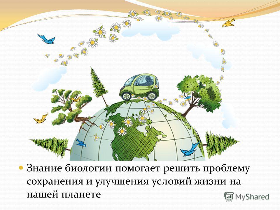 Знание биологии помогает решить проблему сохранения и улучшения условий жизни на нашей планете