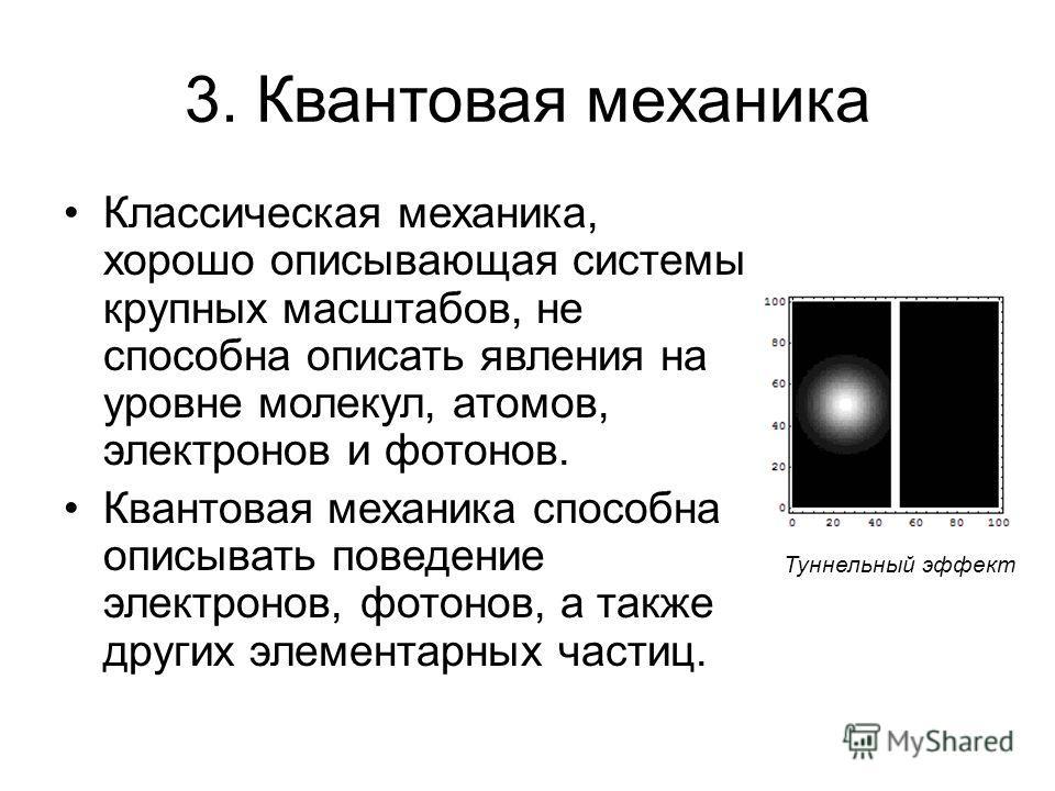3. Квантовая механика Классическая механика, хорошо описывающая системы крупных масштабов, не способна описать явления на уровне молекул, атомов, электронов и фотонов. Квантовая механика способна описывать поведение электронов, фотонов, а также други