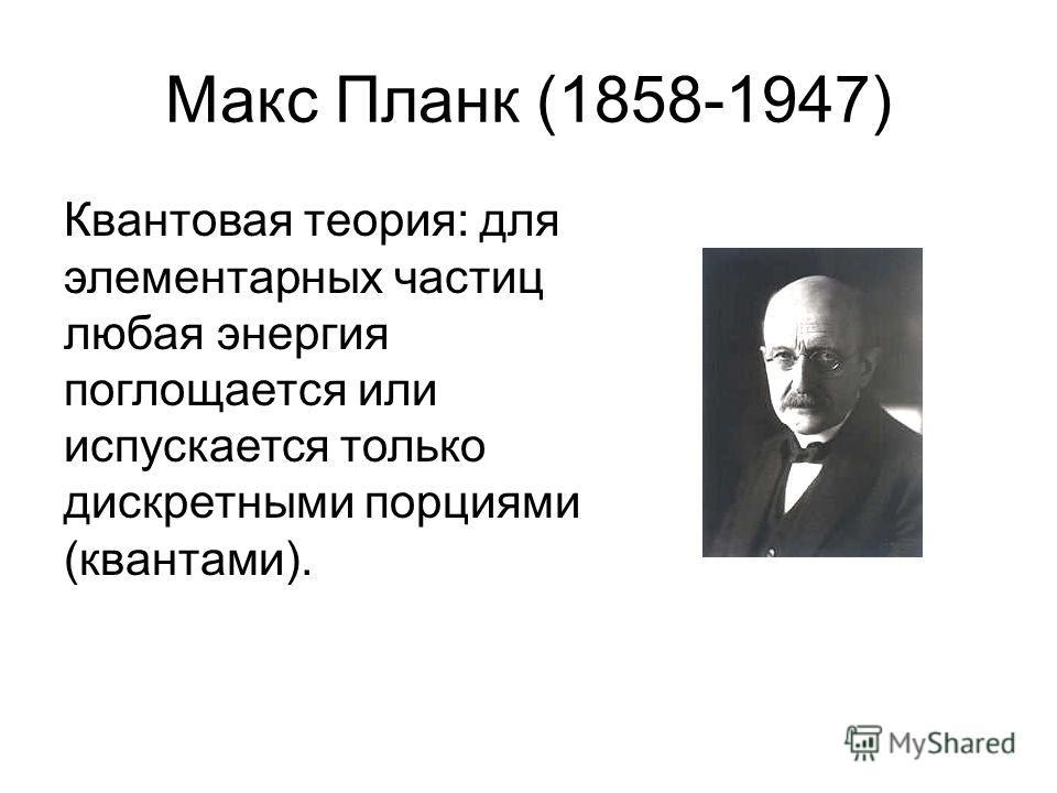 Макс Планк (1858-1947) Квантовая теория: для элементарных частиц любая энергия поглощается или испускается только дискретными порциями (квантами).
