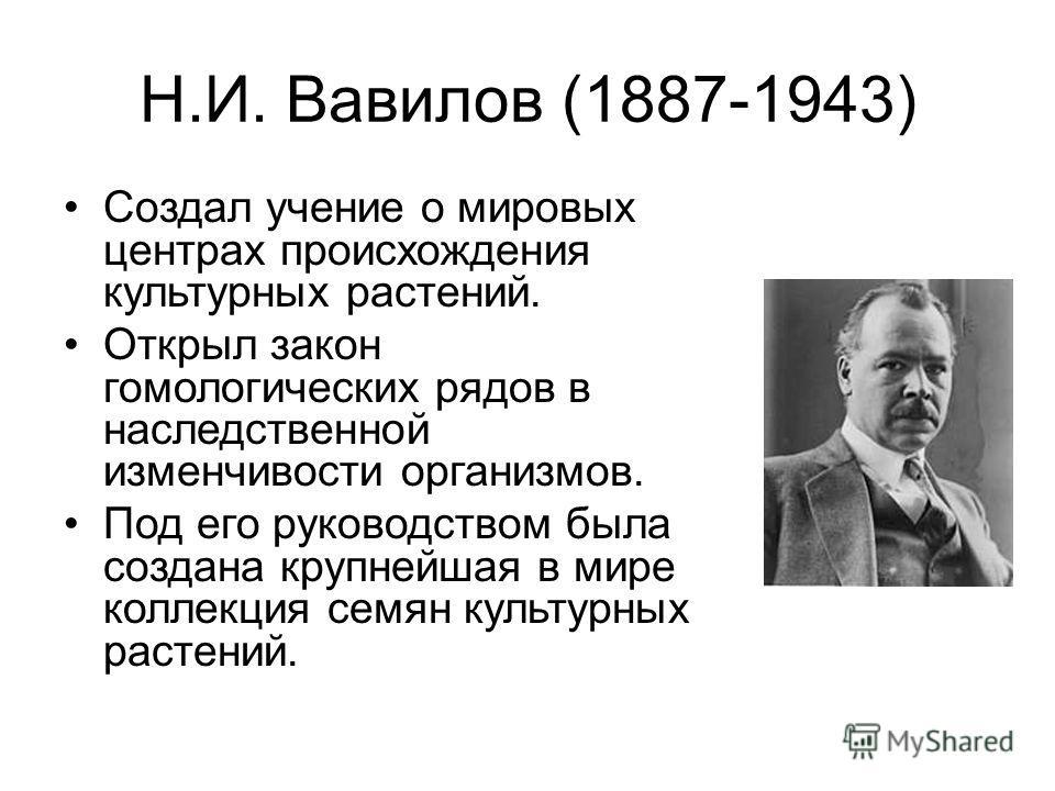 Н.И. Вавилов (1887-1943) Создал учение о мировых центрах происхождения культурных растений. Открыл закон гомологических рядов в наследственной изменчивости организмов. Под его руководством была создана крупнейшая в мире коллекция семян культурных рас