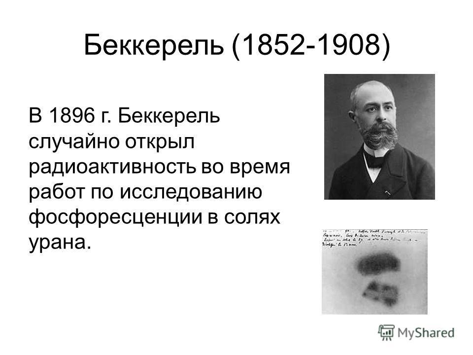 Беккерель (1852-1908) В 1896 г. Беккерель случайно открыл радиоактивность во время работ по исследованию фосфоресценции в солях урана.