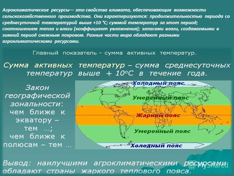 Агроклиматические ресурсы это свойства климата, обеспечивающие возможности сельскохозяйственного производства. Они характеризуются: продолжительностью периода со среднесуточной температурой выше +10 °С; суммой температур за этот период; соотношением