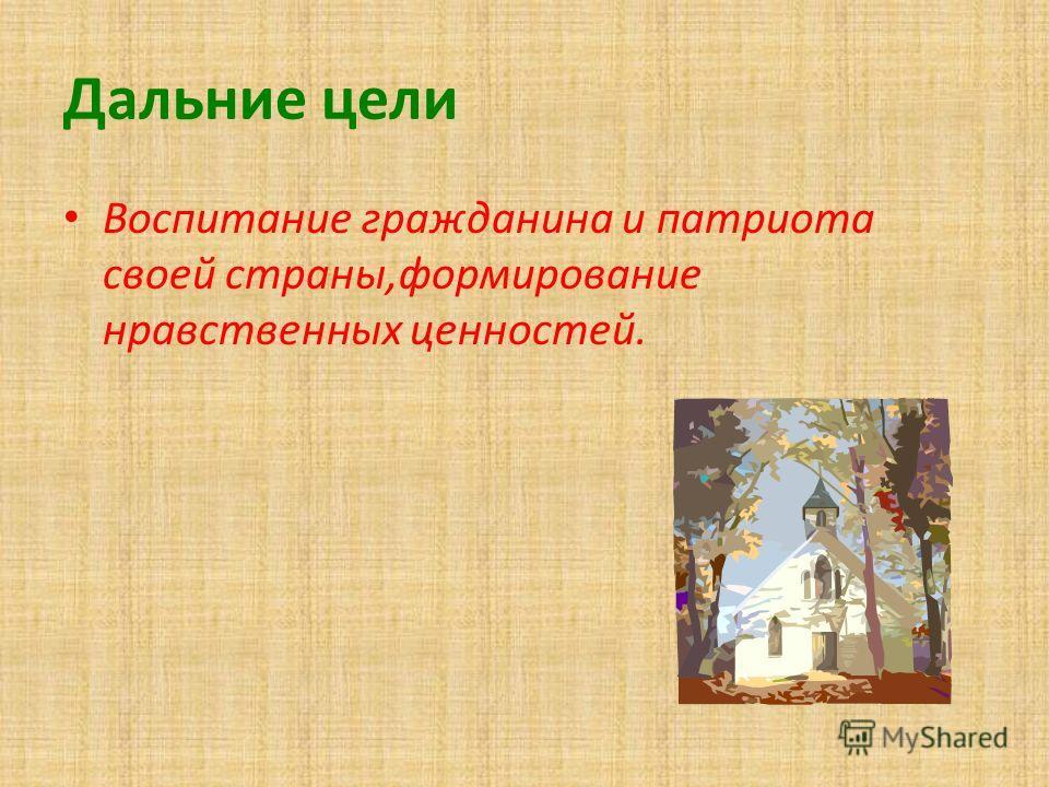 Дальние цели Воспитание гражданина и патриота своей страны,формирование нравственных ценностей.