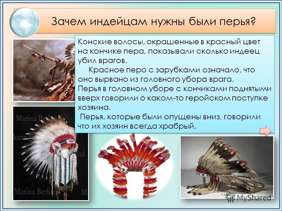 Зачем индейцам нужны были перья? Оказывается их количество и размер демонстрировали их воинскую доблесть. Каждое перо на голове индейского воина говорило о его победах и поражениях. Форма, цвет и положение пера в головном уборе несли вполне определен