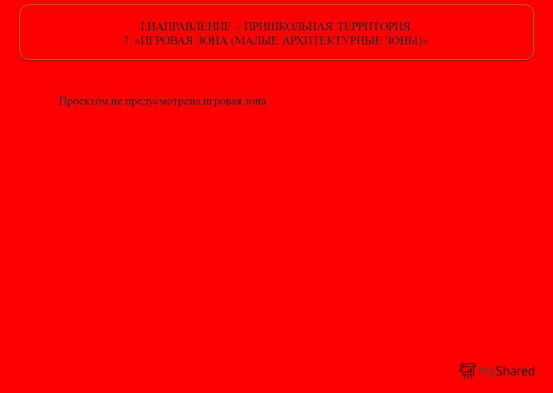 I.НАПРАВЛЕНИЕ – ПРИШКОЛЬНАЯ ТЕРРИТОРИЯ 7. «ИГРОВАЯ ЗОНА (МАЛЫЕ АРХИТЕКТУРНЫЕ ЗОНЫ)» Проектом не предусмотрена игровая зона 8