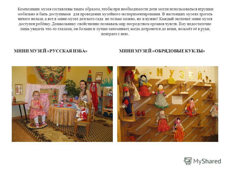 Композиции музея составлены таким образом, чтобы при необходимости дети могли использоваться игрушки мобильно и быть доступными для проведения музейного экспериментирования. В настоящих музеях трогать ничего нельзя, а вот в мини-музее детского сада н