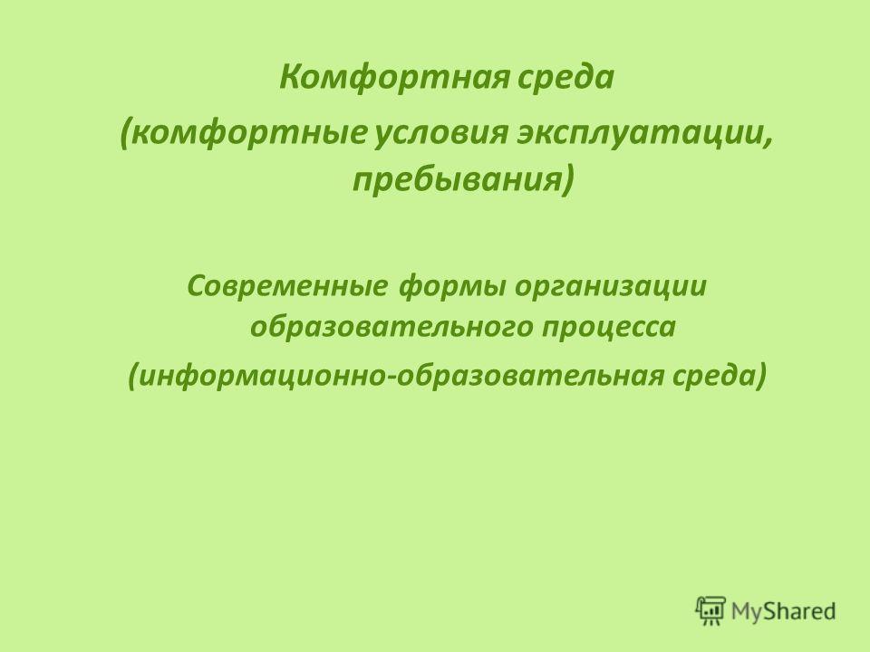 Комфортная среда (комфортные условия эксплуатации, пребывания) Современные формы организации образовательного процесса (информационно-образовательная среда)