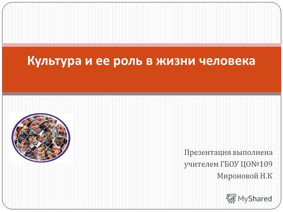 Презентация выполнена учителем ГБОУ ЦО 109 Мироновой Н. К Культура и ее роль в жизни человека