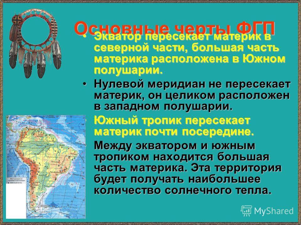 Основные черты ФГП Экватор пересекает материк в северной части, большая часть материка расположена в Южном полушарии.Экватор пересекает материк в северной части, большая часть материка расположена в Южном полушарии. Нулевой меридиан не пересекает мат
