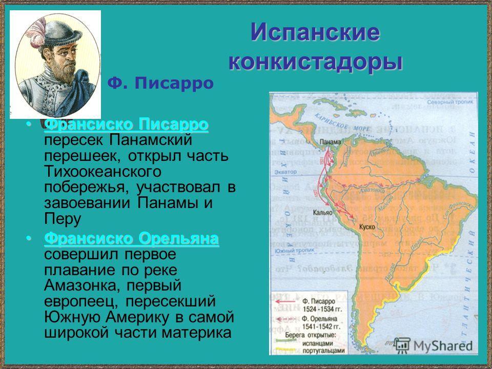 Испанские конкистадоры Франсиско Писарро Франсиско Писарро пересек Панамский перешеек, открыл часть Тихоокеанского побережья, участвовал в завоевании Панамы и Перу Франсиско Орельяна Франсиско Орельяна совершил первое плавание по реке Амазонка, первы