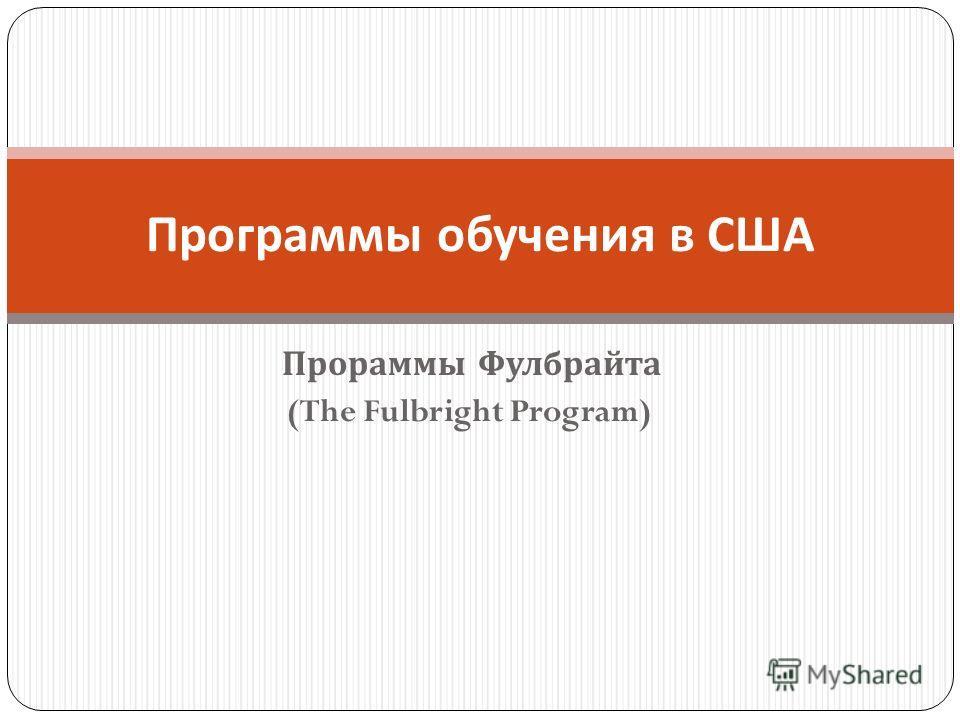 Прораммы Фулбрайта (The Fulbright Program) Программы обучения в США