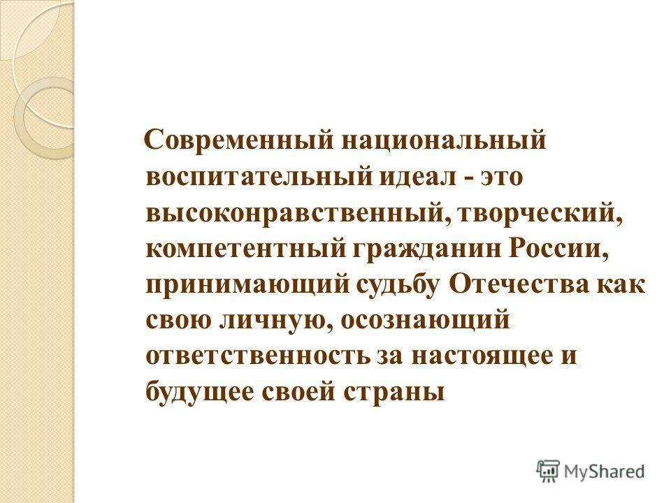 Современный национальный воспитательный идеал - это высоконравственный, творческий, компетентный гражданин России, принимающий судьбу Отечества как свою личную, осознающий ответственность за настоящее и будущее своей страны