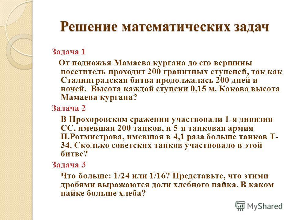 Решение математических задач Задача 1 От подножья Мамаева кургана до его вершины посетитель проходит 200 гранитных ступеней, так как Сталинградская битва продолжалась 200 дней и ночей. Высота каждой ступени 0,15 м. Какова высота Мамаева кургана? Зада
