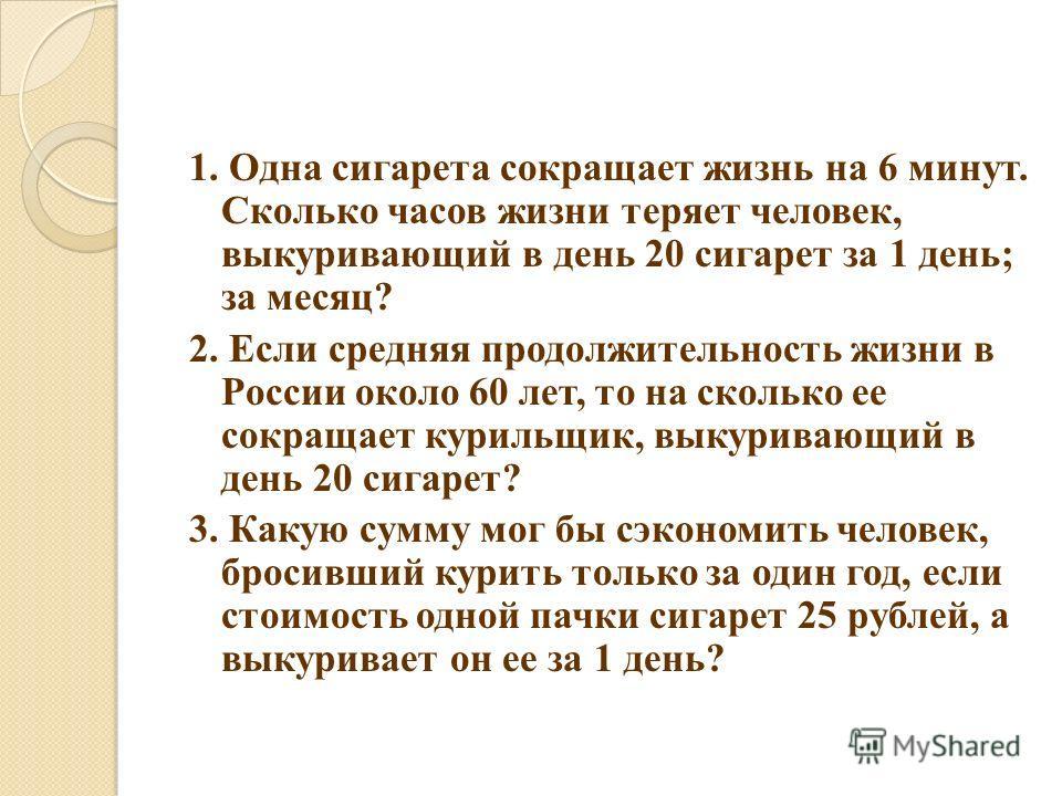 1. Одна сигарета сокращает жизнь на 6 минут. Сколько часов жизни теряет человек, выкуривающий в день 20 сигарет за 1 день; за месяц? 2. Если средняя продолжительность жизни в России около 60 лет, то на сколько ее сокращает курильщик, выкуривающий в д