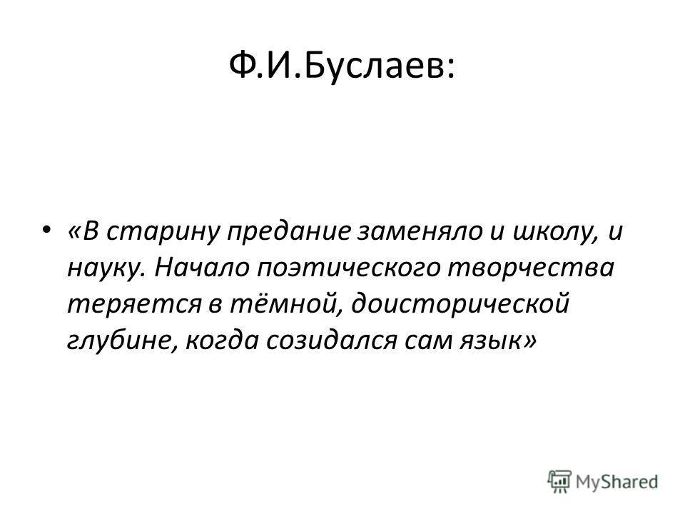 Ф.И.Буслаев: «В старину предание заменяло и школу, и науку. Начало поэтического творчества теряется в тёмной, доисторической глубине, когда созидался сам язык»