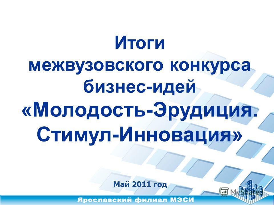 Итоги межвузовского конкурса бизнес-идей «Молодость-Эрудиция. Стимул-Инновация» Май 2011 год