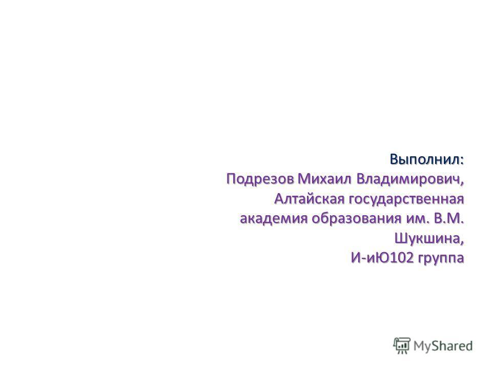 Выполнил: Подрезов Михаил Владимирович, Алтайская государственная академия образования им. В.М. Шукшина, И-иЮ102 группа