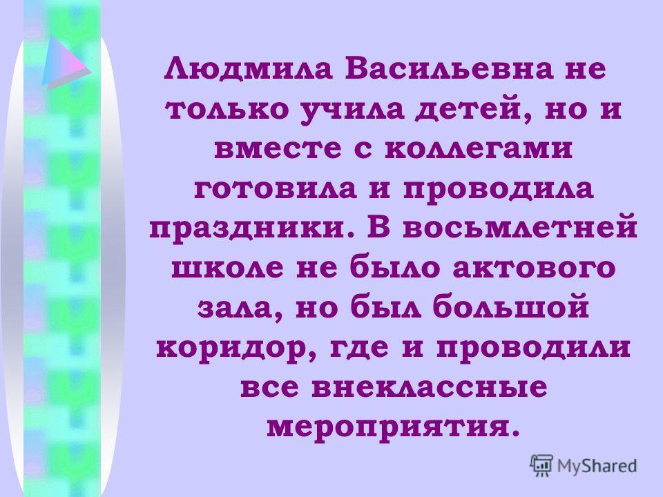 Людмила Васильевна не только учила детей, но и вместе с коллегами готовила и проводила праздники. В восьмлетней школе не было актового зала, но был большой коридор, где и проводили все внеклассные мероприятия.
