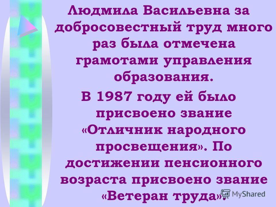 Людмила Васильевна за добросовестный труд много раз была отмечена грамотами управления образования. В 1987 году ей было присвоено звание «Отличник народного просвещения». По достижении пенсионного возраста присвоено звание «Ветеран труда».