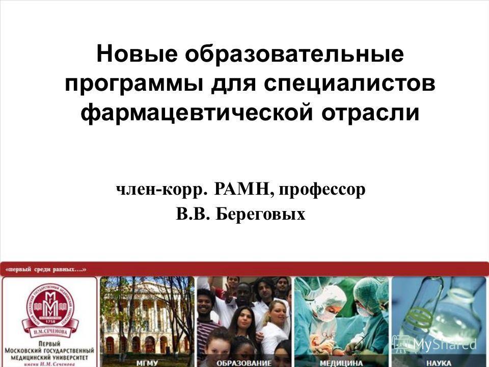 Новые образовательные программы для специалистов фармацевтической отрасли член - корр. РАМН, профессор В. В. Береговых